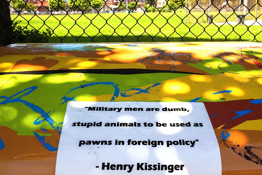 Military men are dumb, stupid animals to be used as pawns in foreign policy-Henry Kissinger--Passyunk Square