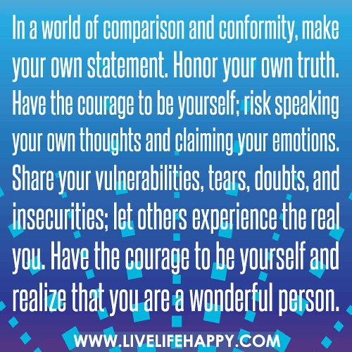 In a world of comparison and conformity, make your own statement. Honor your own truth. Have the courage to be yourself; risk speaking your own thoughts and claiming your emotions. Share your vulnerabilities, tears, doubts, and insecurities; let others ex | by deeplifequotes