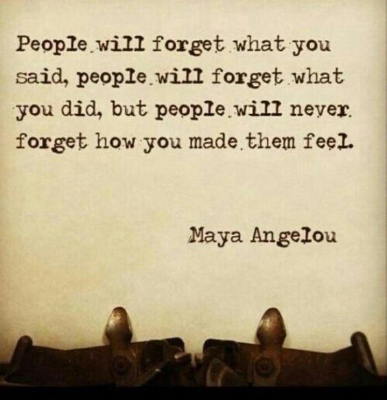 people will forget what you said people will never forget how you made them feel